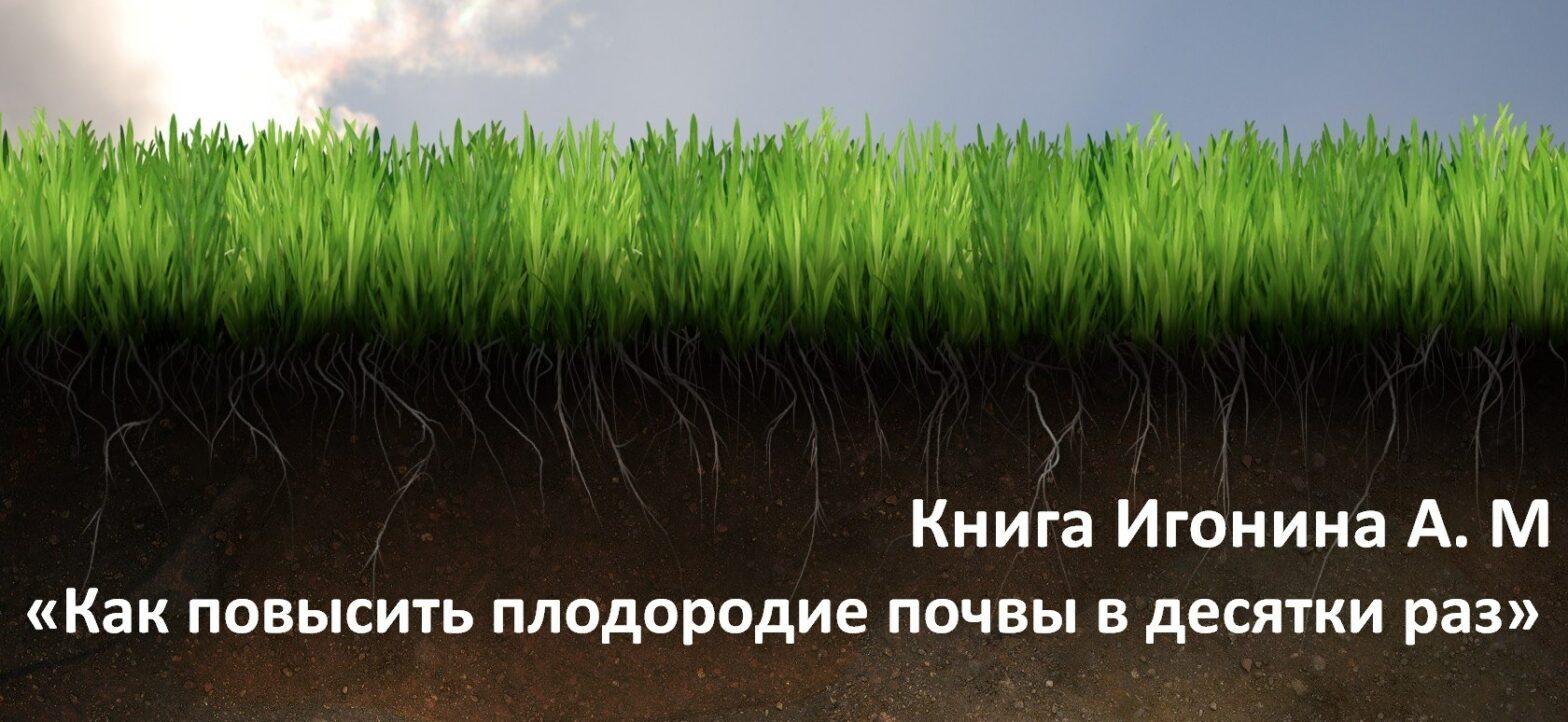 Книга Игонина А. М – «Как повысить плодородие почвы в десятки раз»